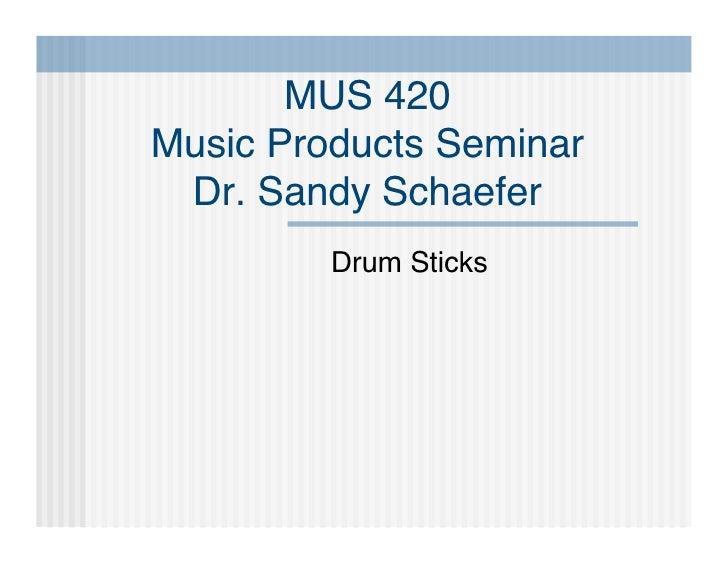 MUS 420 Music Products Seminar  Dr. Sandy Schaefer          Drum Sticks