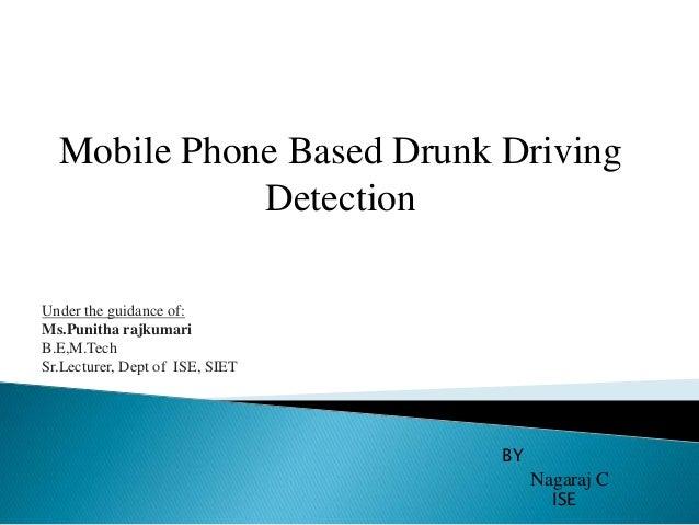 Mobile Phone Based Drunk Driving Detection BY Nagaraj C ISE Under the guidance of: Ms.Punitha rajkumari B.E,M.Tech Sr.Lect...