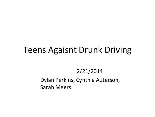 Teens Agaisnt Drunk Driving 2/21/2014 Dylan Perkins, Cynthia Auterson, Sarah Meers