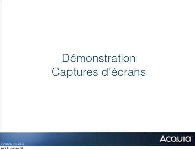 Démonstration                       Captures d'écrans© Acquia, Inc. 2012.jeudi 8 novembre 12