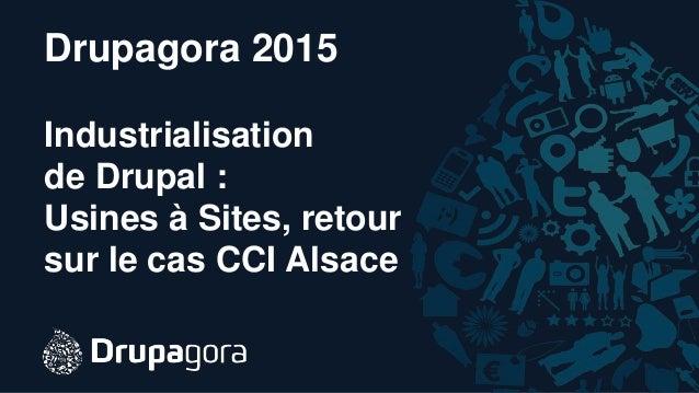 Drupagora 2015 Industrialisation de Drupal : Usines à Sites, retour sur le cas CCI Alsace