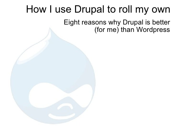 How I use Drupal to roll my own Eight reasons why Drupal is better (for me) than Wordpress