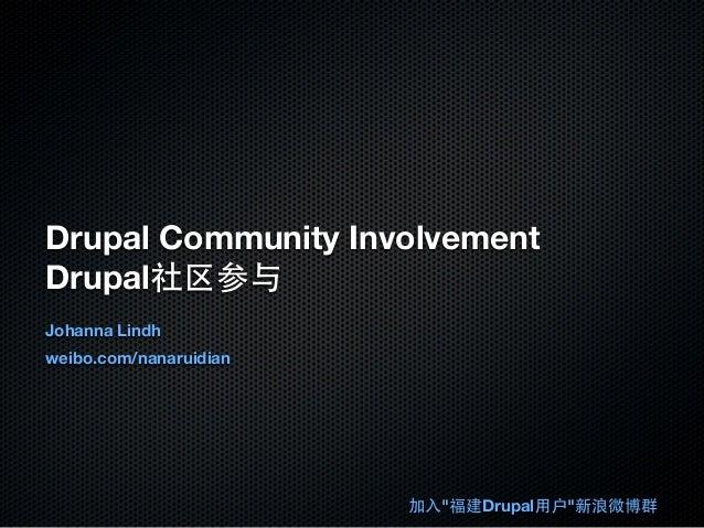 "Drupal Community Involvement Drupal社区参与 Johanna Lindh weibo.com/nanaruidian 加⼊入""福建Drupal⽤用户""新浪微博群"