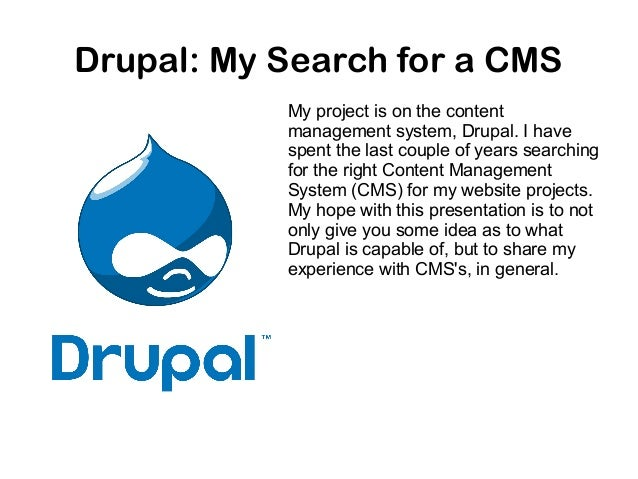 Drupal: My Search for a CMS My project is on the content management system, Drupal. I have spent the last couple of years ...