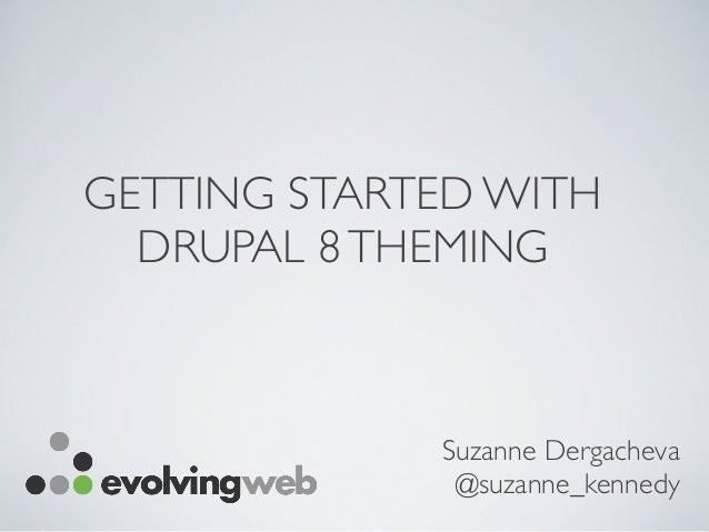 GETTING STARTED WITH DRUPAL 8THEMING Suzanne Dergacheva @suzanne_kennedy