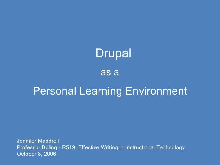 Drupal as a Personal Learning Environment Jennifer Maddrell Professor Boling - R519: Effective Writing in Instructional Te...