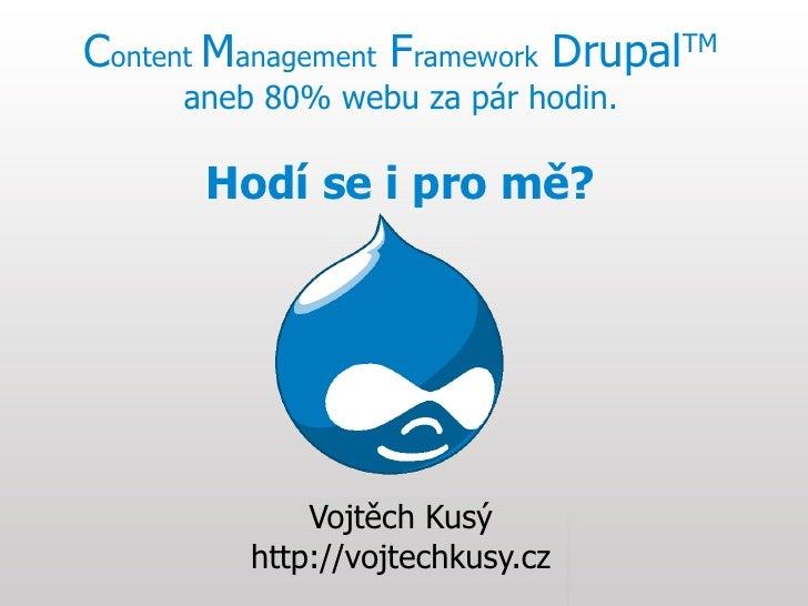 Content Management Framework Drupal   TM       aneb 80% webu za pár hodin.         Hodí se i pro mě?                  Vojt...