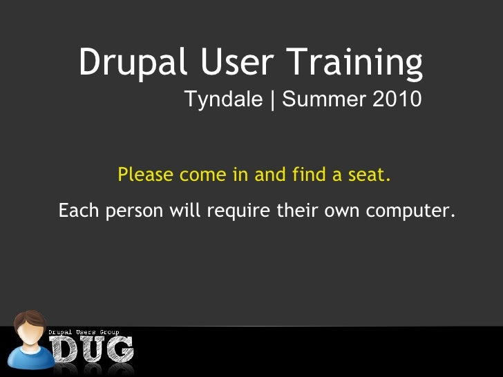 Drupal User Training Tyndale   Summer 2010 Please come in and find a seat.  Each person will require their own computer.