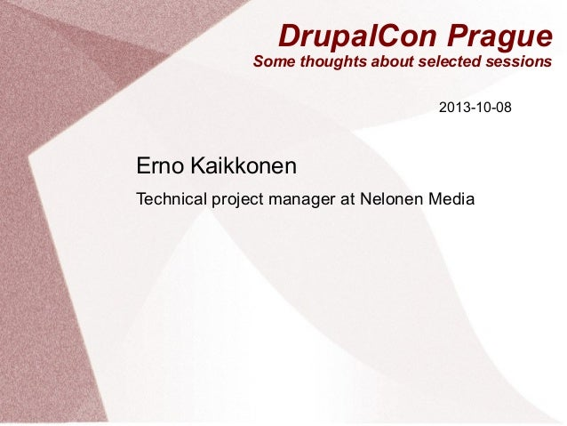 DrupalCon Prague Some thoughts about selected sessions 2013-10-08  Erno Kaikkonen Technical project manager at Nelonen Med...
