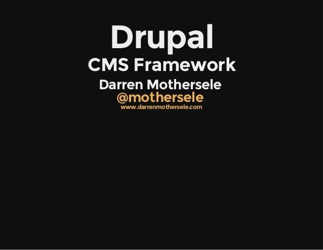Drupal CMSFramework DarrenMothersele @mothersele www.darrenmothersele.com