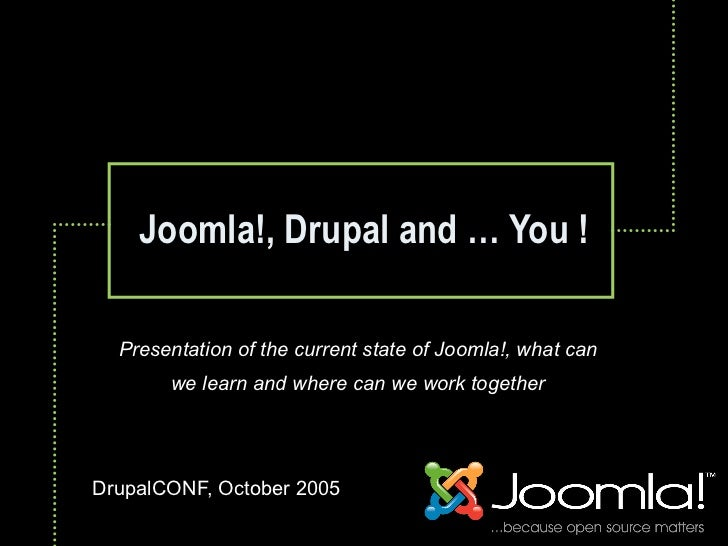 Joomla!, Drupal and … You !    Presentation of the current state of Joomla!, what can        we learn and where can we wor...
