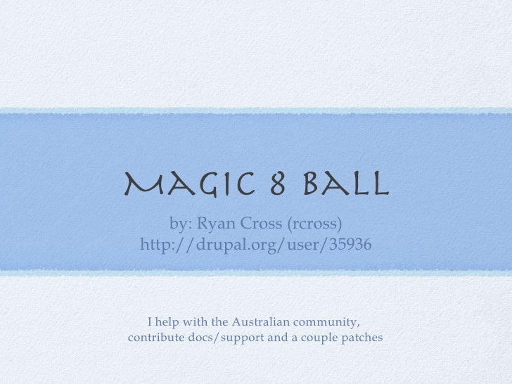 Magic 8 Ball <ul><li>by: Ryan Cross (rcross) </li></ul><ul><li>http://drupal.org/user/35936 </li></ul>I help with the Aust...