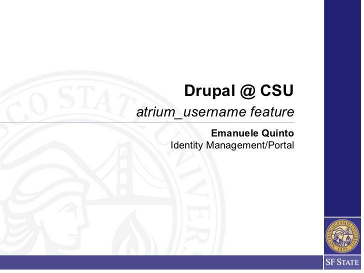 Drupal @ CSUatrium_username feature               Emanuele Quinto     Identity Management/Portal