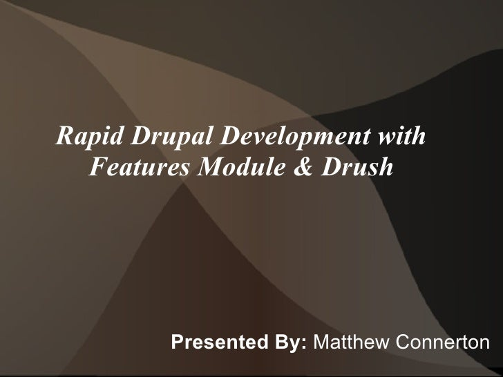 Rapid Drupal Development with Features Module & Drush <ul><li>Presented By:  Matthew Connerton </li></ul>