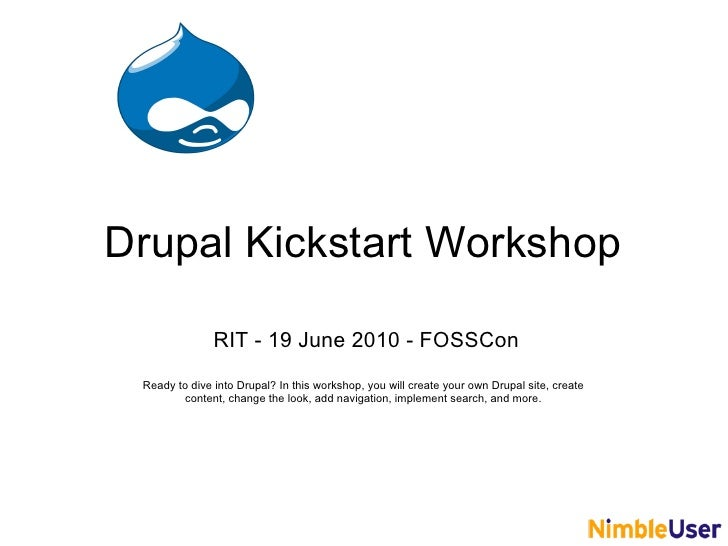 Drupal Kickstart Workshop                 RIT - 19 June 2010 - FOSSCon  Ready to dive into Drupal? In this workshop, you w...
