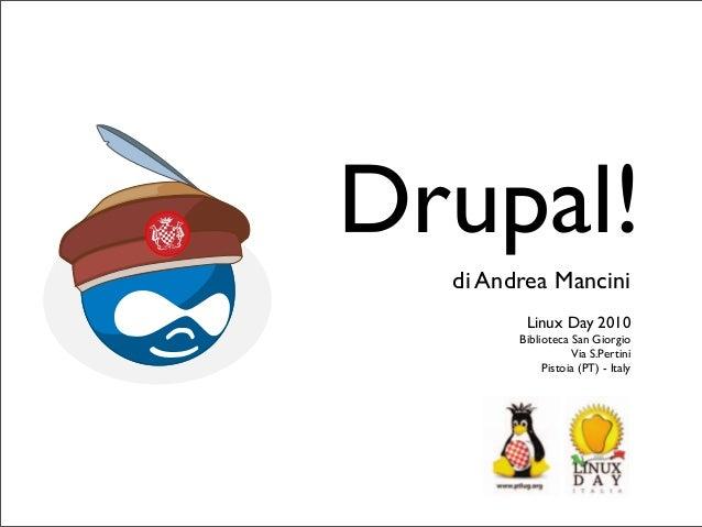 Drupal! di Andrea Mancini Linux Day 2010 Biblioteca San Giorgio Via S.Pertini Pistoia (PT) - Italy