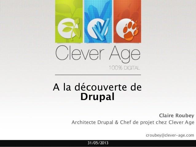 31/05/2013A la découverte deDrupalClaire RoubeyArchitecte Drupal & Chef de projet chez Clever Agecroubey@clever-age.com