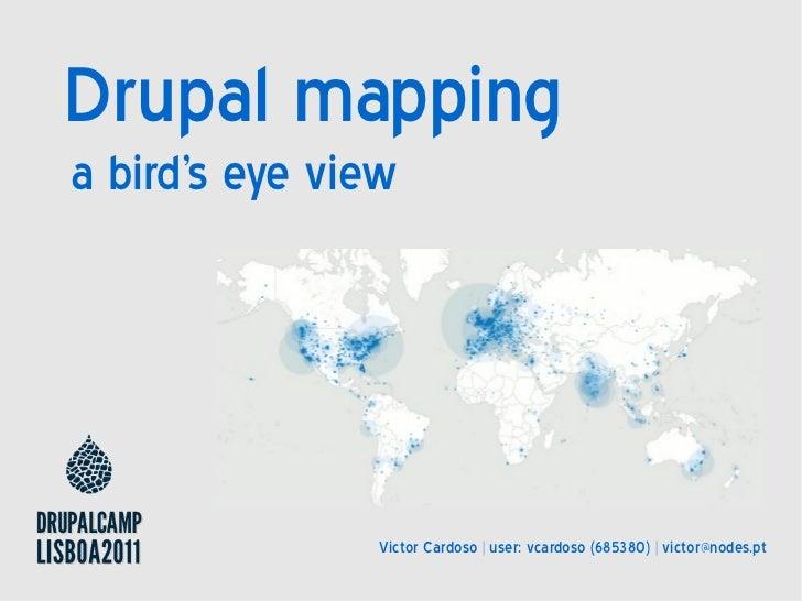 Drupal mappinga birds eye view                Victor Cardoso | user: vcardoso (685380) | victor@nodes.pt