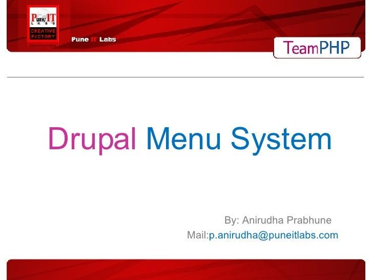 Drupal  Menu System <ul><ul><ul><li>By: Anirudha Prabhune </li></ul></ul></ul><ul><ul><ul><li>Mail: [email_address] </li><...
