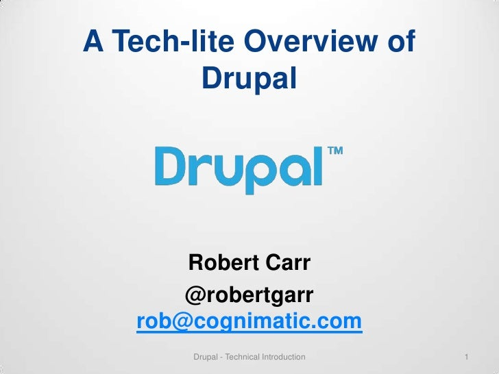 A Tech-lite Overview of        Drupal       Robert Carr       @robertgarr   rob@cognimatic.com       Drupal - Technical In...