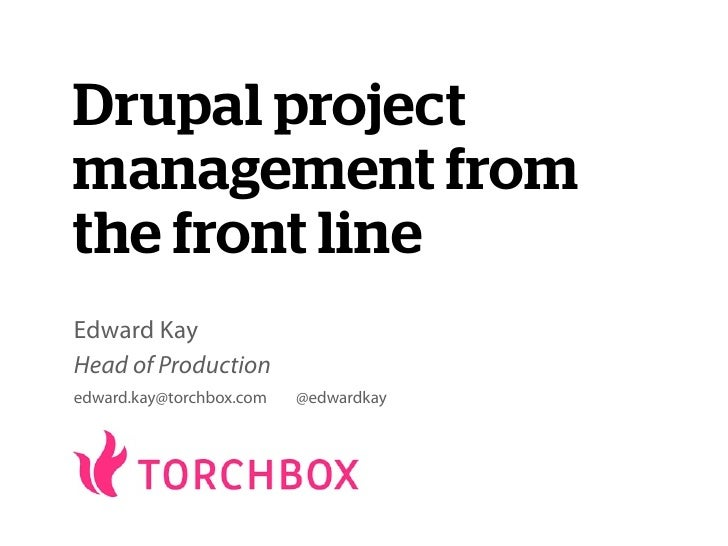 Drupal projectmanagement fromthe front lineEdward KayHead of Productionedward.kay@torchbox.com   @edwardkay