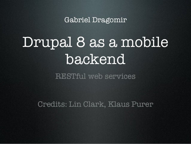 Gabriel Dragomir  Drupal 8 as a mobile backend RESTful web services Credits: Lin Clark, Klaus Purer