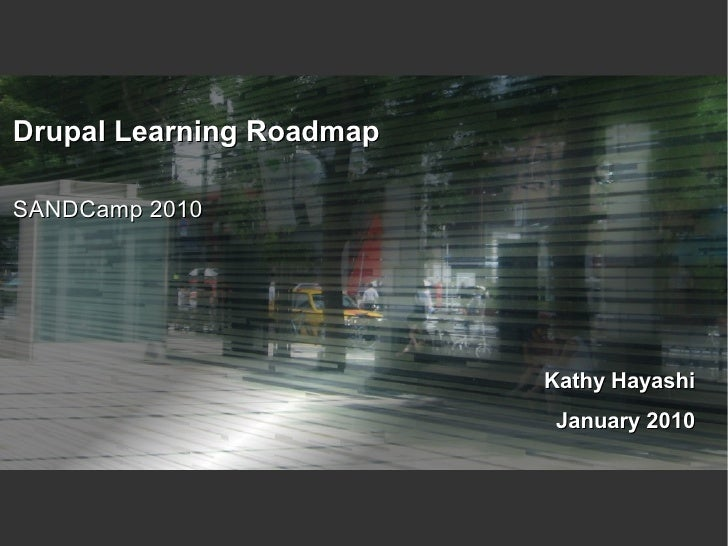Drupal Learning Roadmap  SANDCamp 2010                               Kathy Hayashi                            January 2010