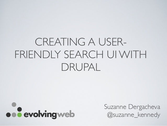 CREATING A USER- FRIENDLY SEARCH UI WITH DRUPAL Suzanne Dergacheva @suzanne_kennedy