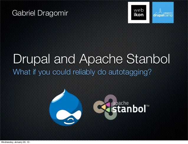 Gabriel Dragomir          Drupal and Apache Stanbol          What if you could reliably do autotagging?Wednesday, January ...