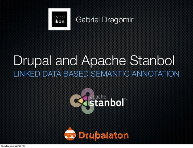 Drupal and Apache Stanbol LINKED DATA BASED SEMANTIC ANNOTATION Gabriel Dragomir Sunday, August 18, 13