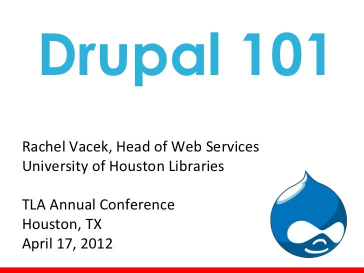 Drupal 101Rachel Vacek, Head of Web ServicesUniversity of Houston LibrariesTLA Annual ConferenceHouston, TXApril 17, 2012