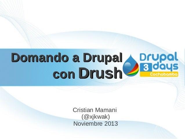 Domando a Drupal con Drush Cristian Mamani (@xjkwak) Noviembre 2013