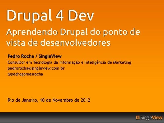 Drupal 4 DevAprendendo Drupal do ponto devista de desenvolvedoresPedro Rocha / SingleViewConsultor em Tecnologia da Inform...