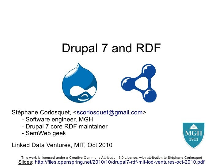 Drupal 7 and RDF     Stéphane Corlosquet, <scorlosquet@gmail.com>    - Software engineer, MGH    - Drupal 7 core RDF maint...