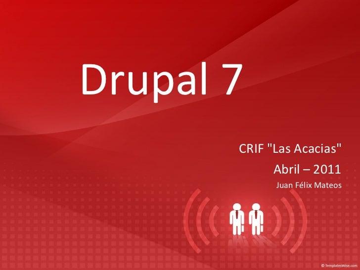 "Drupal 7 CRIF ""Las Acacias"" Abril – 2011 Juan Félix Mateos"