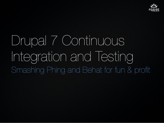 Drupal 7 ContinuousIntegration and TestingSmashing Phing and Behat for fun & profit