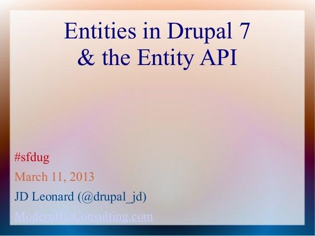 Entities in Drupal 7          & the Entity API#sfdugMarch 11, 2013JD Leonard (@drupal_jd)ModernBizConsulting.com