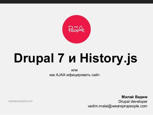 Drupal 7 и History.jsиликак AJAX-ифицировать сайт.Малай ВадимDrupal developervadim.malai@wearepropeople.com