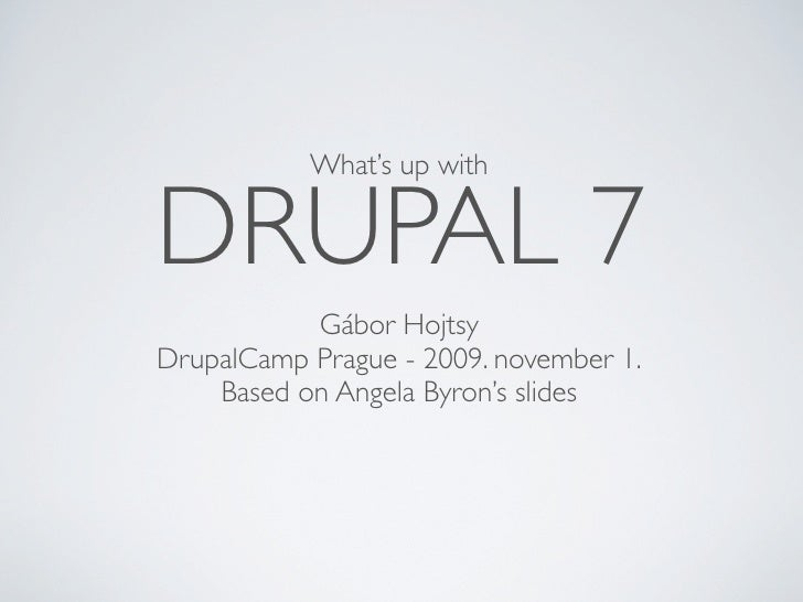 What's up with   DRUPAL 7            Gábor Hojtsy DrupalCamp Prague - 2009. november 1.     Based on Angela Byron's slides