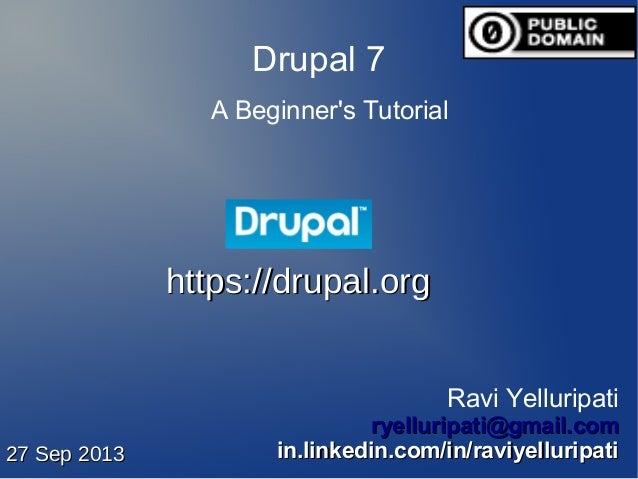 Drupal 7 A Beginner's Tutorial Ravi Yelluripati ryelluripati@gmail.comryelluripati@gmail.com in.linkedin.com/in/raviyellur...