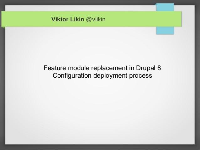 Viktor Likin @vlikinFeature module replacement in Drupal 8Configuration deployment process