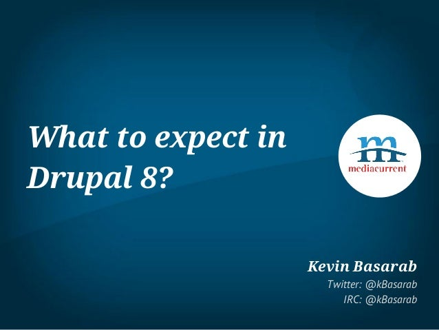 What to expect in Drupal 8? Kevin Basarab Twitter: @kBasarab IRC: @kBasarab