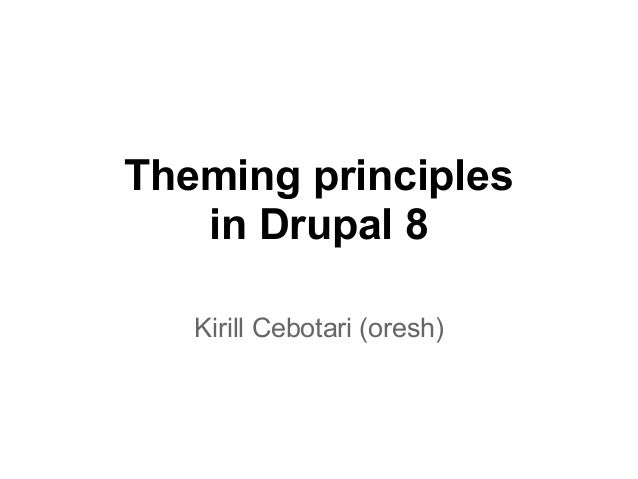 Theming principlesin Drupal 8Kirill Cebotari (oresh)