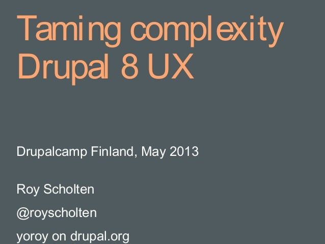 Taming complexityDrupal 8 UXDrupalcamp Finland, May 2013Roy Scholten@royscholtenyoroy on drupal.org
