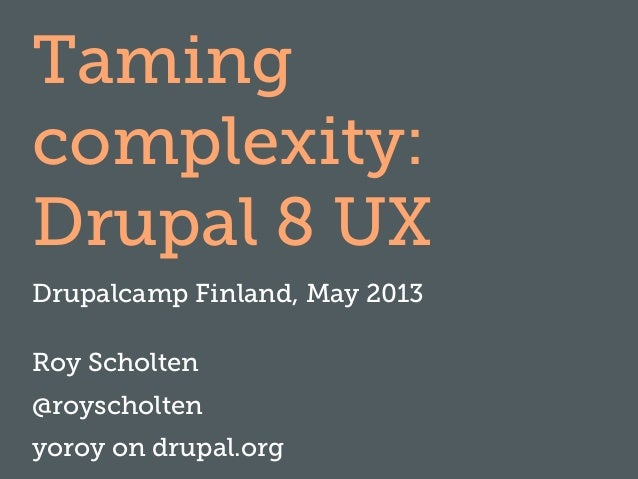 Taming complexity: Drupal 8 UX Drupalcamp Finland, May 2013 Roy Scholten @royscholten yoroy on drupal.org