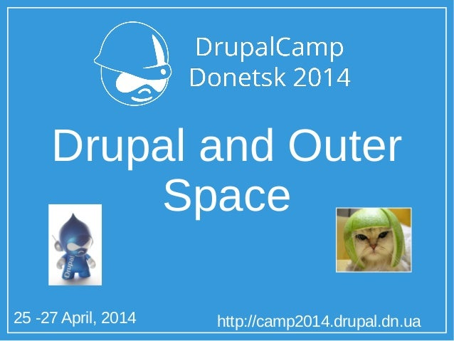 25 -27 April, 2014 http://camp2014.drupal.dn.ua Drupal and Outer Space