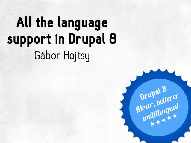 All the language support in Drupal 8 Gábor Hojtsy Drupal 8 Moar, betterer multilingual *****