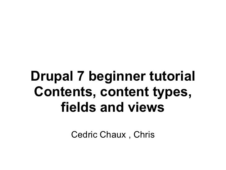 Drupal 7 beginner tutorial Contents, content types, fields and views Cedric Chaux , Chris