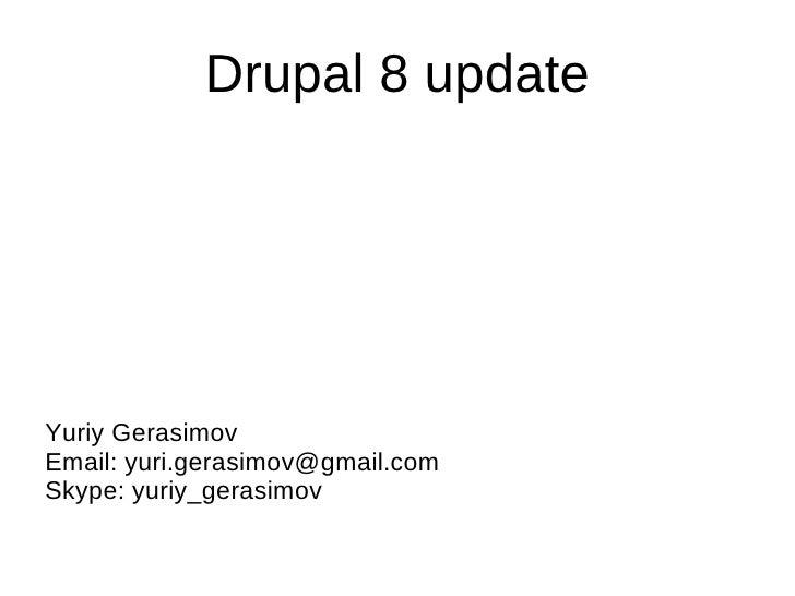 Drupal 8 update Yuriy Gerasimov Email: yuri.gerasimov@gmail.com Skype: yuriy_gerasimov