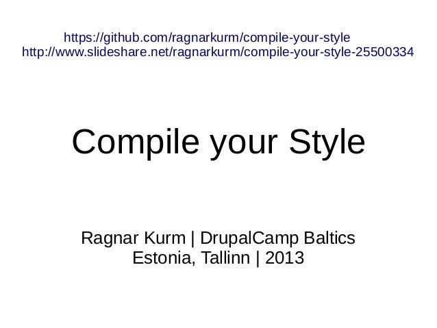 Ragnar Kurm | DrupalCamp Baltics Estonia, Tallinn | 2013 Compile your Style https://github.com/ragnarkurm/compile-your-sty...